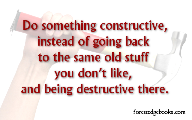 Be constructive, not destructive
